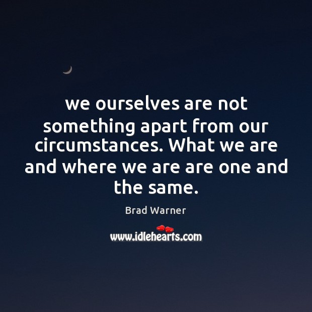 We ourselves are not something apart from our circumstances. What we are Brad Warner Picture Quote