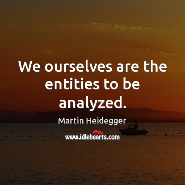 We ourselves are the entities to be analyzed. Martin Heidegger Picture Quote
