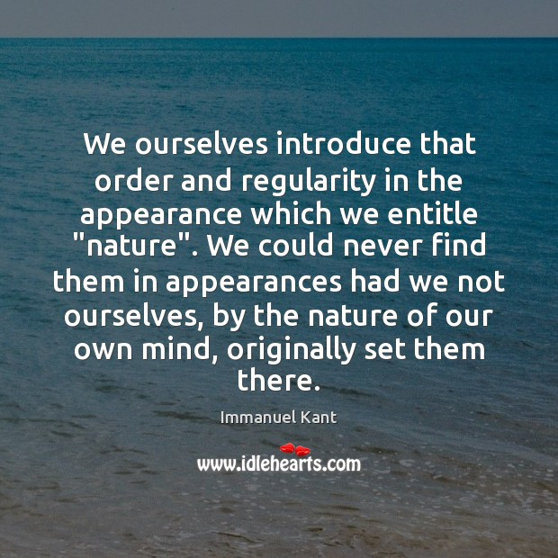We ourselves introduce that order and regularity in the appearance which we Immanuel Kant Picture Quote
