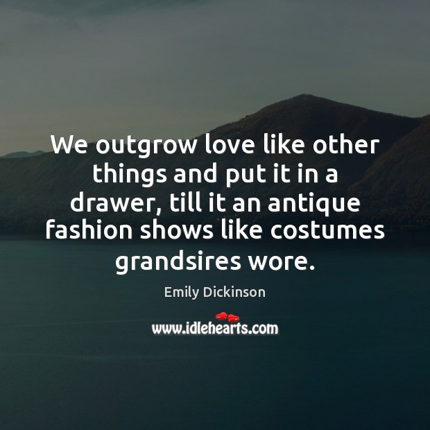 We outgrow love like other things and put it in a drawer, Emily Dickinson Picture Quote