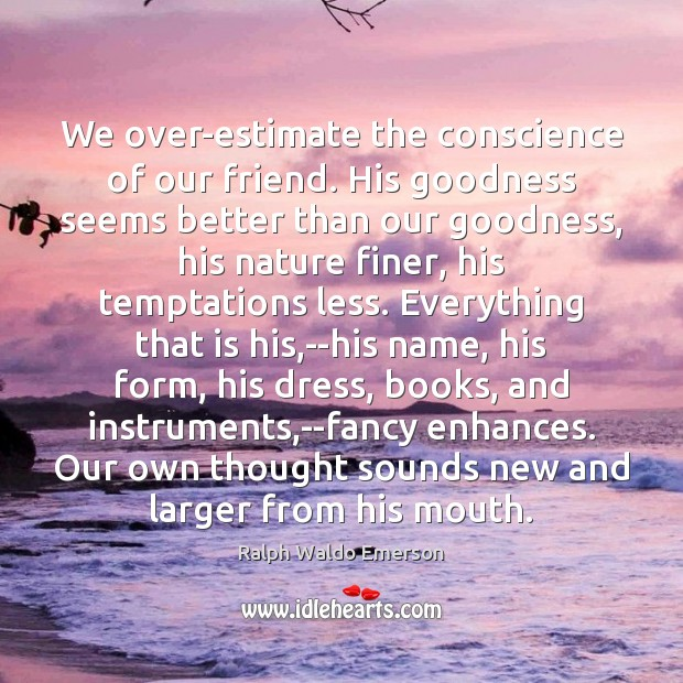 We over-estimate the conscience of our friend. His goodness seems better than Image