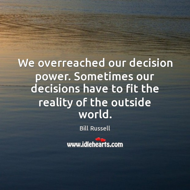 Image, We overreached our decision power. Sometimes our decisions have to fit the
