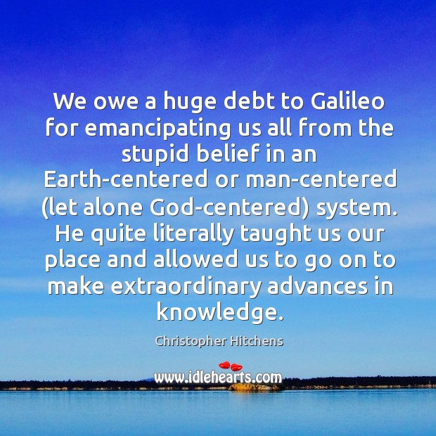 We owe a huge debt to Galileo for emancipating us all from Image