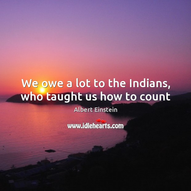 Image, We owe a lot to the Indians, who taught us how to count