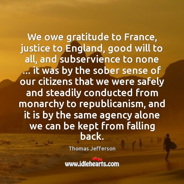 We owe gratitude to France, justice to England, good will to all, Thomas Jefferson Picture Quote