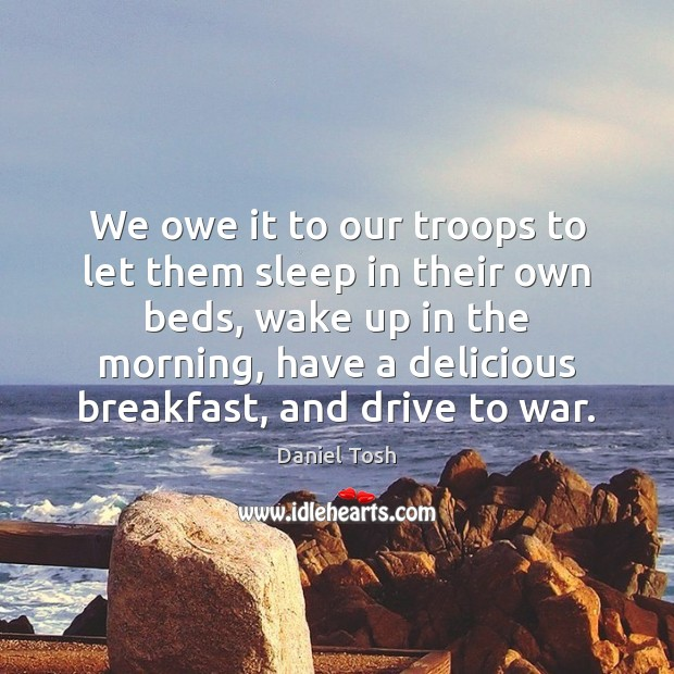 We owe it to our troops to let them sleep in their Daniel Tosh Picture Quote