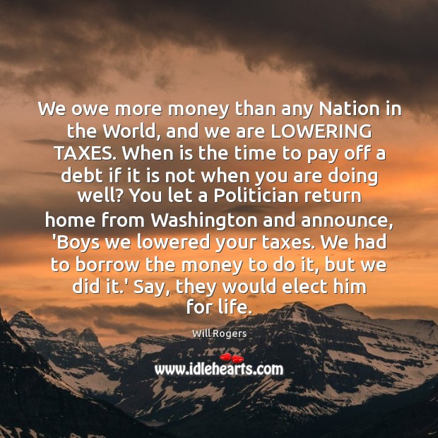 We owe more money than any Nation in the World, and we Image