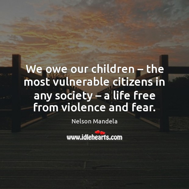 We owe our children – the most vulnerable citizens in any society – a Nelson Mandela Picture Quote