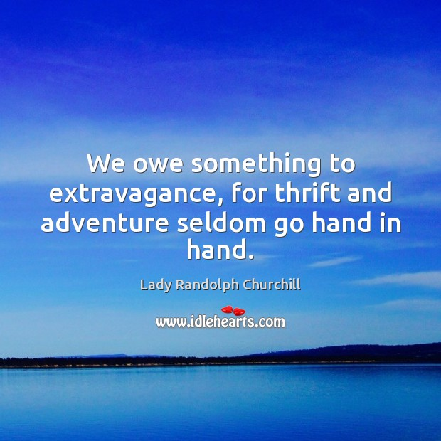 We owe something to extravagance, for thrift and adventure seldom go hand in hand. Image
