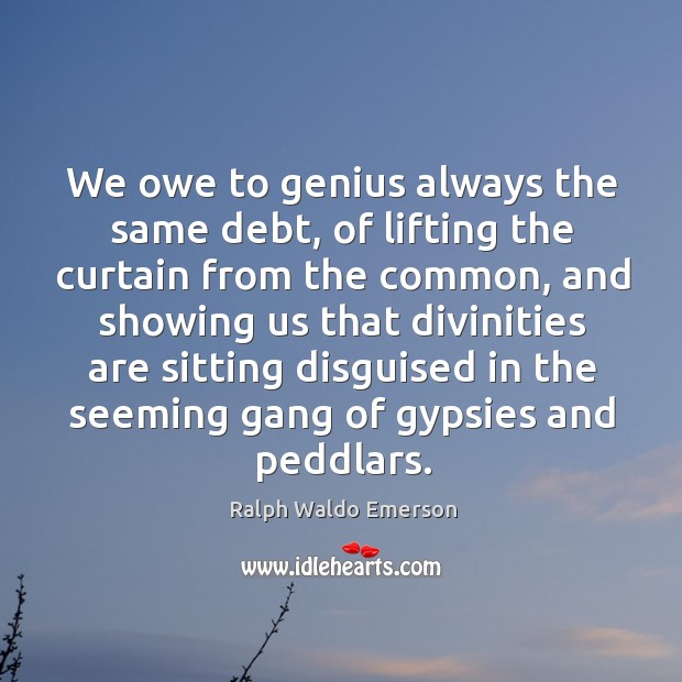 We owe to genius always the same debt, of lifting the curtain Image