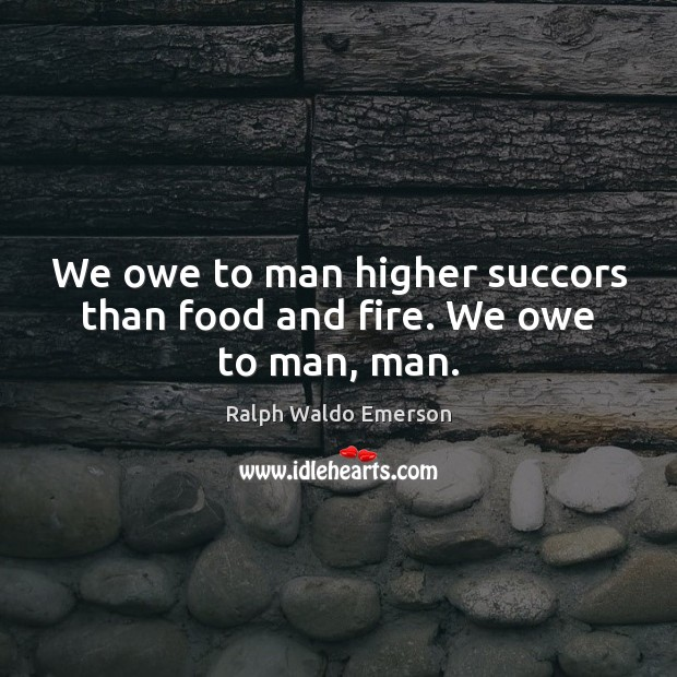 We owe to man higher succors than food and fire. We owe to man, man. Image