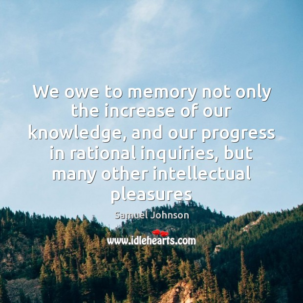 Image, We owe to memory not only the increase of our knowledge, and