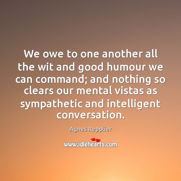 We owe to one another all the wit and good humour we Agnes Repplier Picture Quote