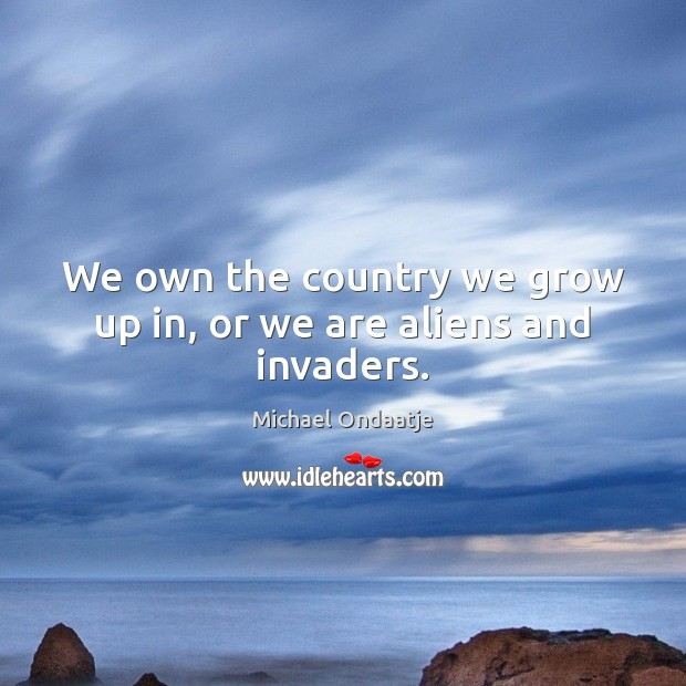 We own the country we grow up in, or we are aliens and invaders. Michael Ondaatje Picture Quote