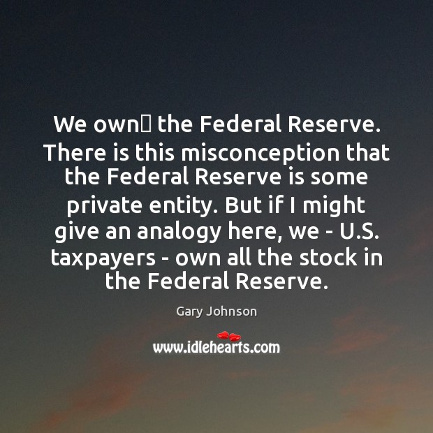 Image, We own the Federal Reserve. There is this misconception that the Federal