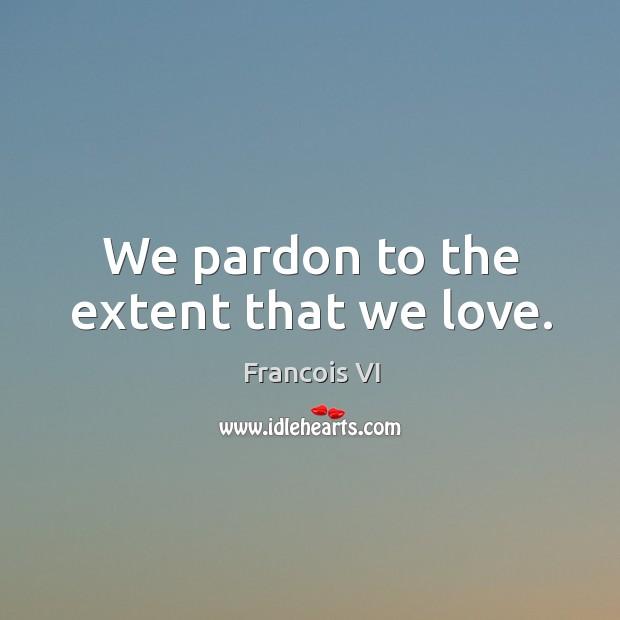 We pardon to the extent that we love. Image