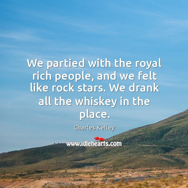 We partied with the royal rich people, and we felt like rock stars. We drank all the whiskey in the place. Image