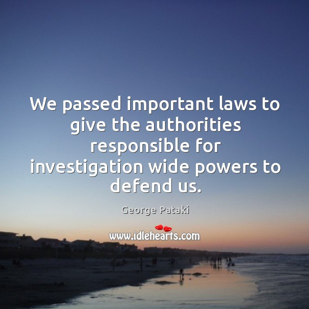 We passed important laws to give the authorities responsible for investigation wide powers to defend us. George Pataki Picture Quote