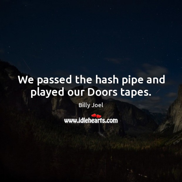 We passed the hash pipe and played our Doors tapes. Billy Joel Picture Quote