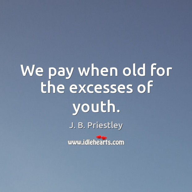 We pay when old for the excesses of youth. Image