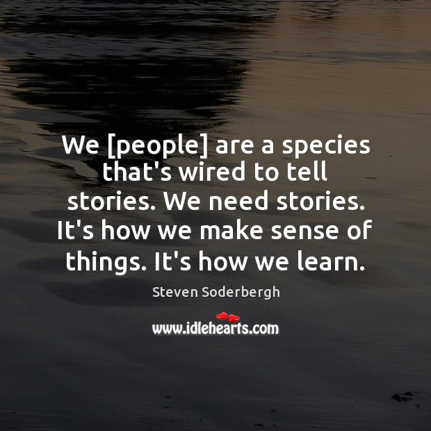 We [people] are a species that's wired to tell stories. We need Steven Soderbergh Picture Quote