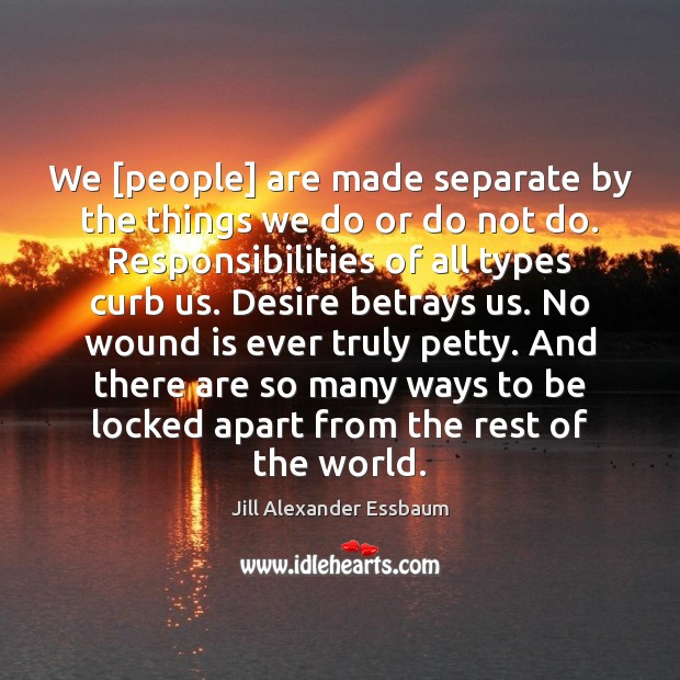 We [people] are made separate by the things we do or do Image