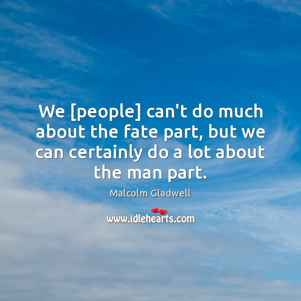 We [people] can't do much about the fate part, but we can Malcolm Gladwell Picture Quote