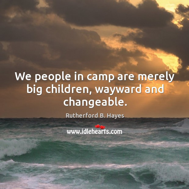 We people in camp are merely big children, wayward and changeable. Rutherford B. Hayes Picture Quote