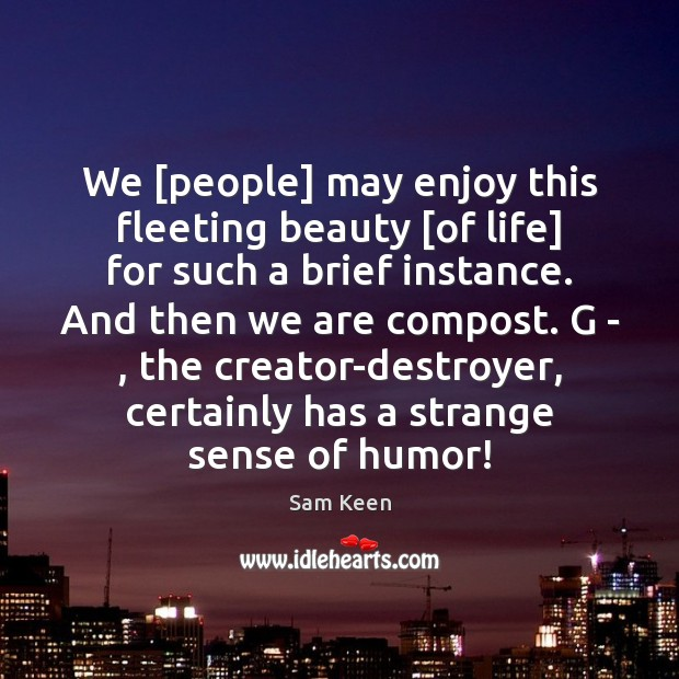 We [people] may enjoy this fleeting beauty [of life] for such a Sam Keen Picture Quote