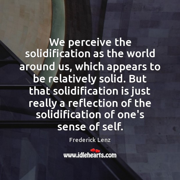 We perceive the solidification as the world around us, which appears to Image