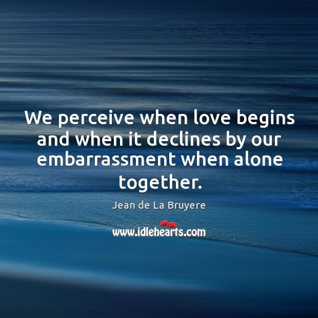 We perceive when love begins and when it declines by our embarrassment when alone together. Image