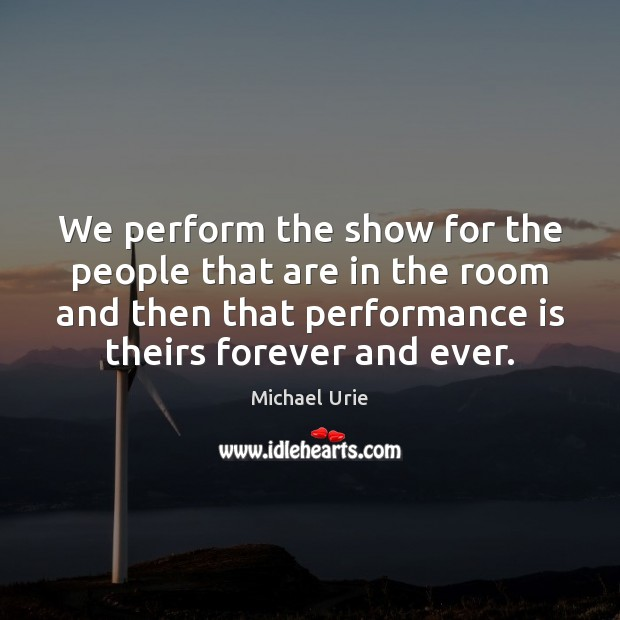 We perform the show for the people that are in the room Performance Quotes Image