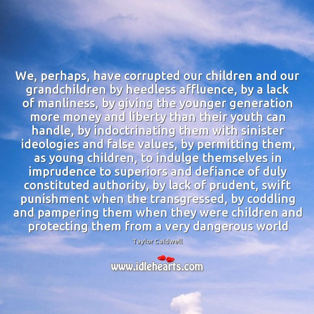 We, perhaps, have corrupted our children and our grandchildren by heedless affluence, Taylor Caldwell Picture Quote