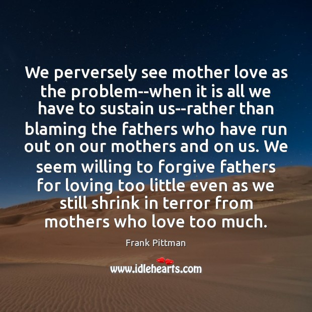 We perversely see mother love as the problem–when it is all we Frank Pittman Picture Quote