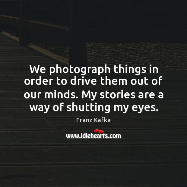 We photograph things in order to drive them out of our minds. Franz Kafka Picture Quote