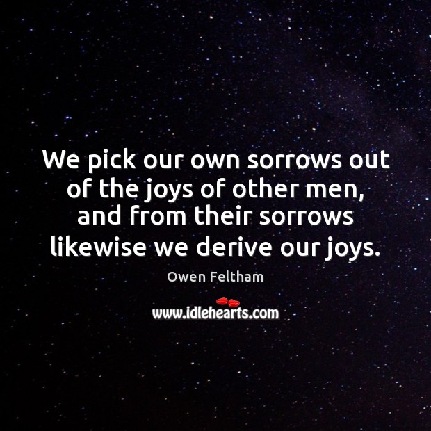 We pick our own sorrows out of the joys of other men, Owen Feltham Picture Quote