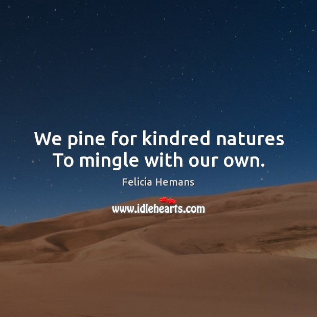 We pine for kindred natures To mingle with our own. Felicia Hemans Picture Quote