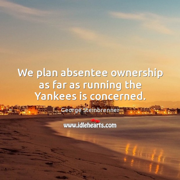 We plan absentee ownership as far as running the yankees is concerned. George Steinbrenner Picture Quote