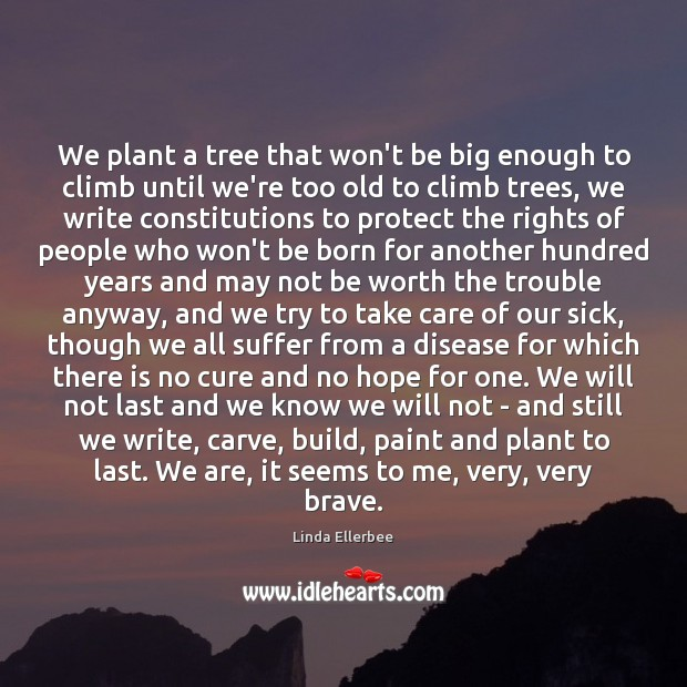 We plant a tree that won't be big enough to climb until Linda Ellerbee Picture Quote