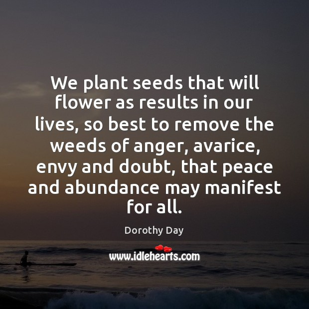 We plant seeds that will flower as results in our lives, so Dorothy Day Picture Quote