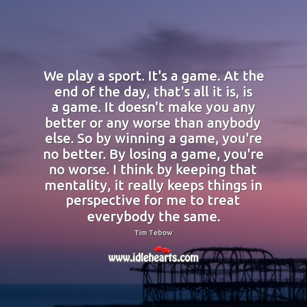 We play a sport. It's a game. At the end of the Tim Tebow Picture Quote