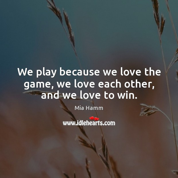 Image, We play because we love the game, we love each other, and we love to win.