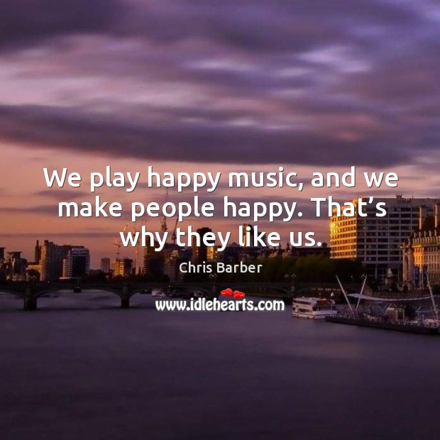 We play happy music, and we make people happy. That's why they like us. Image