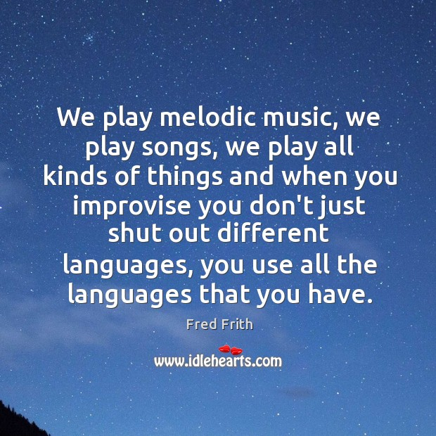 We play melodic music, we play songs, we play all kinds of Fred Frith Picture Quote