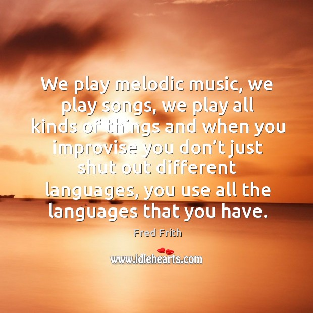 We play melodic music, we play songs Fred Frith Picture Quote