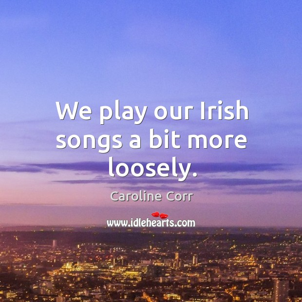 We play our irish songs a bit more loosely. Image