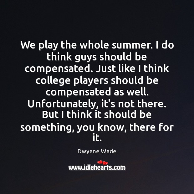 We play the whole summer. I do think guys should be compensated. Dwyane Wade Picture Quote