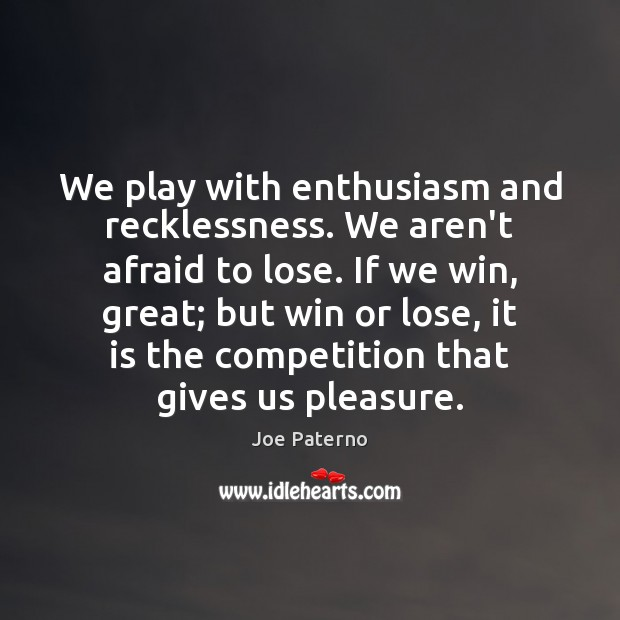 Image, We play with enthusiasm and recklessness. We aren't afraid to lose. If