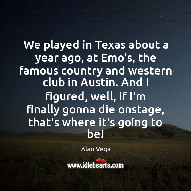 We played in Texas about a year ago, at Emo's, the famous Alan Vega Picture Quote