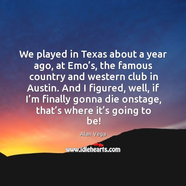 We played in texas about a year ago, at emo's, the famous country and western club in austin. Alan Vega Picture Quote